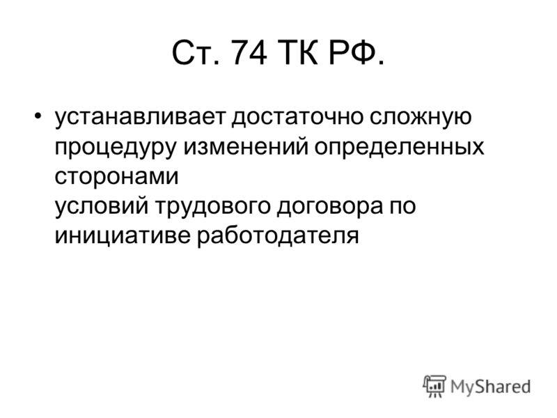 Ст. 74 ТК РФ. устанавливает достаточно сложную процедуру изменений определенных сторонами условий трудового договора по инициативе работодателя