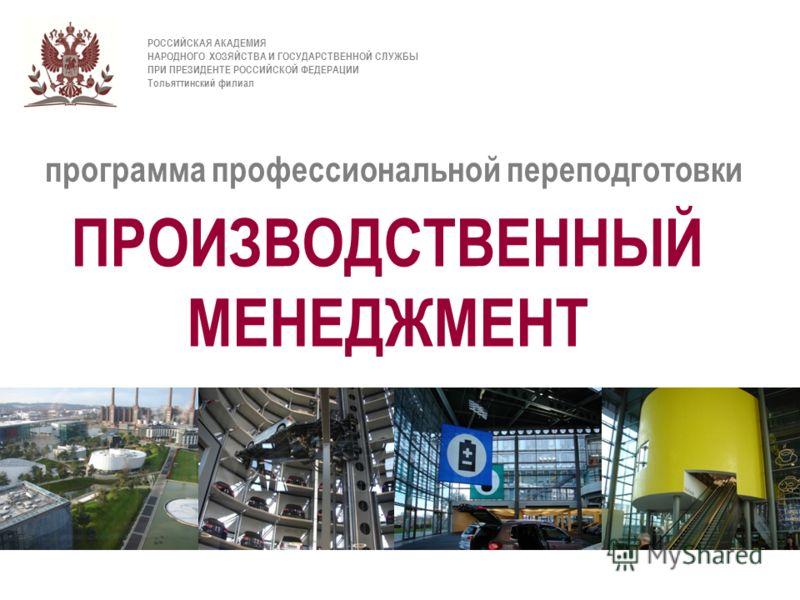 . РОССИЙСКАЯ АКАДЕМИЯ НАРОДНОГО ХОЗЯЙСТВА И ГОСУДАРСТВЕННОЙ СЛУЖБЫ ПРИ ПРЕЗИДЕНТЕ РОССИЙСКОЙ ФЕДЕРАЦИИ Тольяттинский филиал программа профессиональной переподготовки ПРОИЗВОДСТВЕННЫЙ МЕНЕДЖМЕНТ