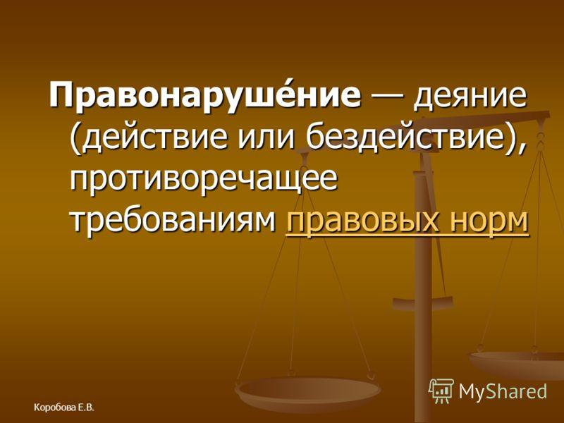 Коробова Е.В. Правонаруше́ние деяние (действие или бездействие), противоречащее требованиям правовых норм правовых нормправовых норм