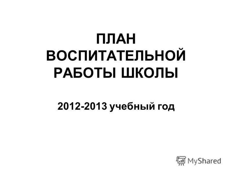 ПЛАН ВОСПИТАТЕЛЬНОЙ РАБОТЫ ШКОЛЫ 2012-2013 учебный год