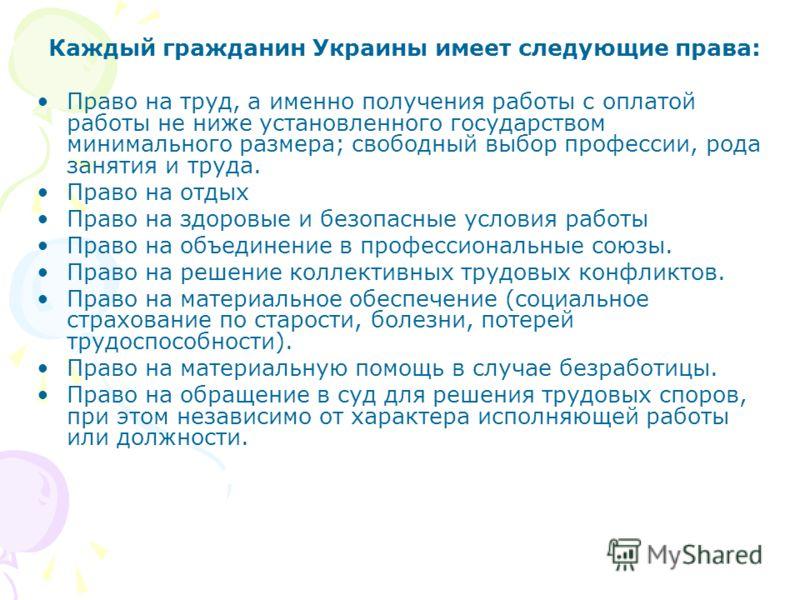 Каждый гражданин Украины имеет следующие права: Право на труд, а именно получения работы с оплатой работы не ниже установленного государством минимального размера; свободный выбор профессии, рода занятия и труда. Право на отдых Право на здоровые и бе