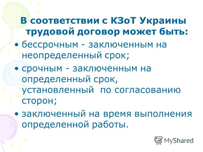 В соответствии с КЗоТ Украины трудовой договор может быть: бессрочным - заключенным на неопределенный срок; срочным - заключенным на определенный срок, установленный по согласованию сторон; заключенный на время выполнения определенной работы.