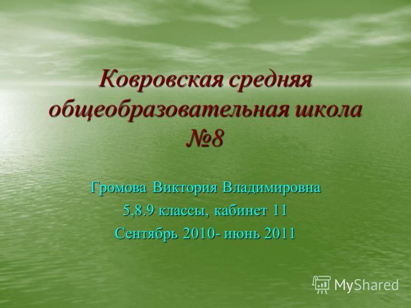 Ковровская средняя общеобразовательная школа 8 Громова Виктория Владимировна 5,8.9 классы, кабинет 11 Сентябрь 2010- июнь 2011