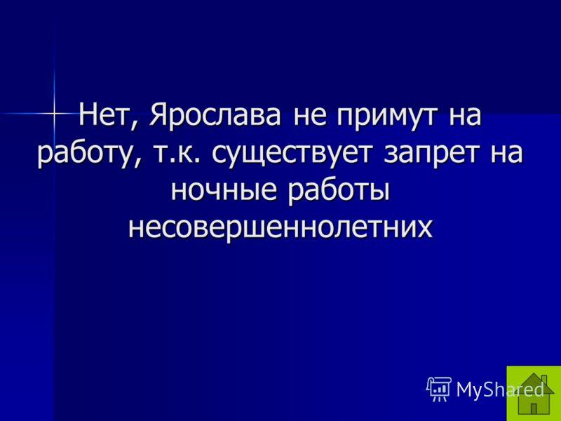 Нет, Ярослава не примут на работу, т.к. существует запрет на ночные работы несовершеннолетних