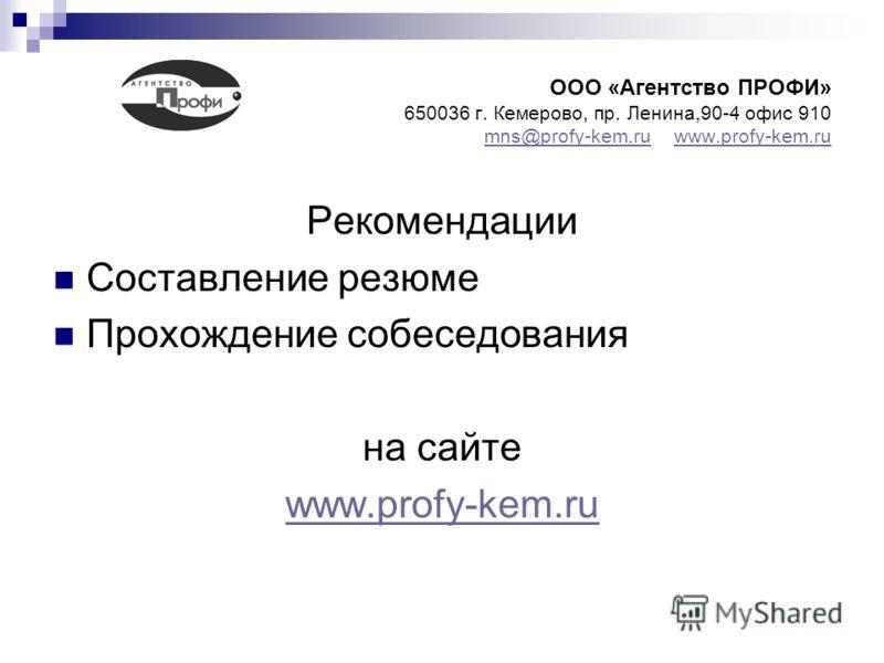 ООО «Агентство ПРОФИ» 650036 г. Кемерово, пр. Ленина,90-4 офис 910 mns@profy-kem.ru www.profy-kem.ru mns@profy-kem.ruwww.profy-kem.ru Рекомендации Составление резюме Прохождение собеседования на сайте www.profy-kem.ru