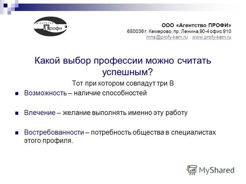 ООО «Агентство ПРОФИ» 650036 г. Кемерово, пр. Ленина,90-4 офис 910 mns@profy-kem.ru www.profy-kem.ru mns@profy-kem.ruwww.profy-kem.ru Какой выбор профессии можно считать успешным? Тот при котором совпадут три В Возможность – наличие способностей Влеч