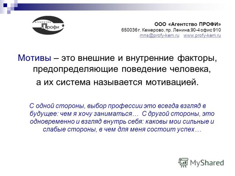 ООО «Агентство ПРОФИ» 650036 г. Кемерово, пр. Ленина,90-4 офис 910 mns@profy-kem.ru www.profy-kem.ru mns@profy-kem.ruwww.profy-kem.ru Мотивы – это внешние и внутренние факторы, предопределяющие поведение человека, а их система называется мотивацией.