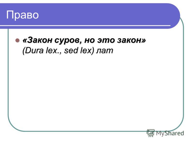 Право «Закон суров, но это закон» (Dura lex., sed lex) лат «Закон суров, но это закон» (Dura lex., sed lex) лат
