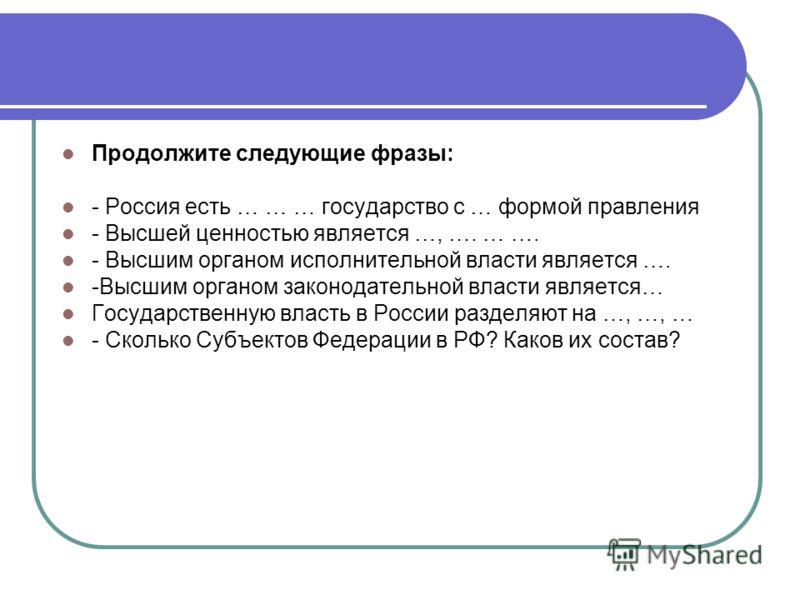 Продолжите следующие фразы: - Россия есть … … … государство с … формой правления - Высшей ценностью является …, …. … …. - Высшим органом исполнительной власти является …. -Высшим органом законодательной власти является… Государственную власть в Росси