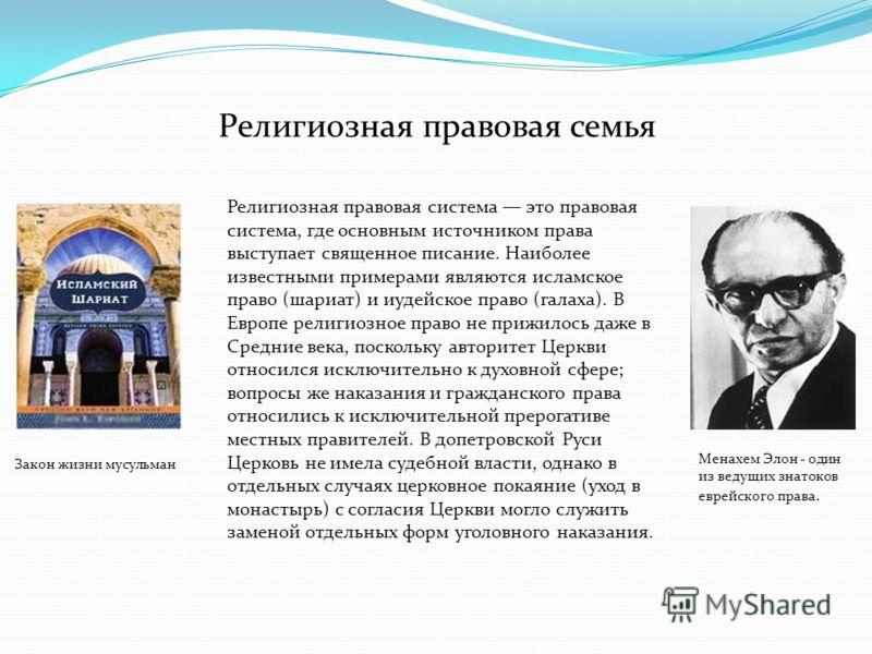Религиозная правовая семья Религиозная правовая система это правовая система, где основным источником права выступает священное писание. Наиболее известными примерами являются исламское право (шариат) и иудейское право (галаха). В Европе религиозное