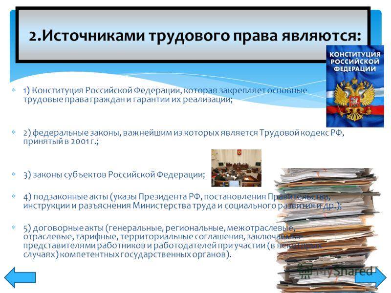 2.Источниками трудового права являются: 1) Конституция Российской Федерации, которая закрепляет основные трудовые права граждан и гарантии их реализации; 2) федеральные законы, важнейшим из которых является Трудовой кодекс РФ, принятый в 2001 г.; 3)