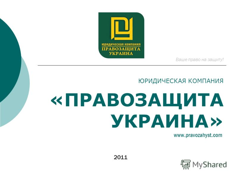 ЮРИДИЧЕСКАЯ КОМПАНИЯ «ПРАВОЗАЩИТА УКРАИНА» Ваше право на защиту! 2011 www.pravozahyst.com