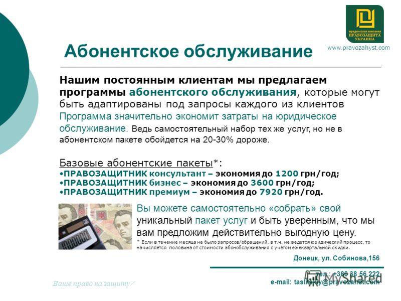 Донецк, ул. Собинова,156 тел.: +380 38 56 222 e-mail: taslitskiy@pravozahst.com Абонентское обслуживание Вы можете самостоятельно «собрать» свой уникальный пакет услуг и быть уверенным, что мы вам предложим действительно выгодную цену. * Если в течен