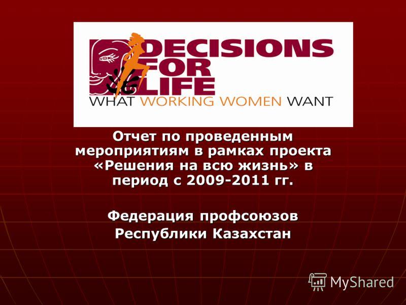 Отчет по проведенным мероприятиям в рамках проекта «Решения на всю жизнь» в период с 2009-2011 гг. Федерация профсоюзов Республики Казахстан