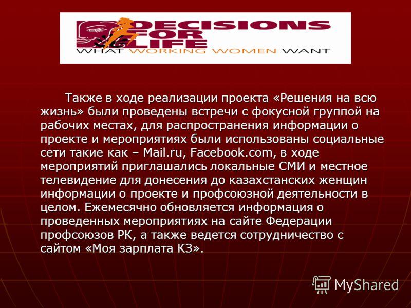 Также в ходе реализации проекта «Решения на всю жизнь» были проведены встречи с фокусной группой на рабочих местах, для распространения информации о проекте и мероприятиях были использованы социальные сети такие как – Mail.ru, Facebook.com, в ходе ме