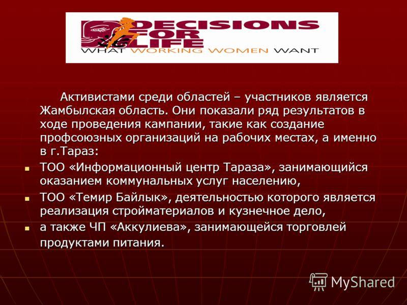 Активистами среди областей – участников является Жамбылская область. Они показали ряд результатов в ходе проведения кампании, такие как создание профсоюзных организаций на рабочих местах, а именно в г.Тараз: Активистами среди областей – участников яв