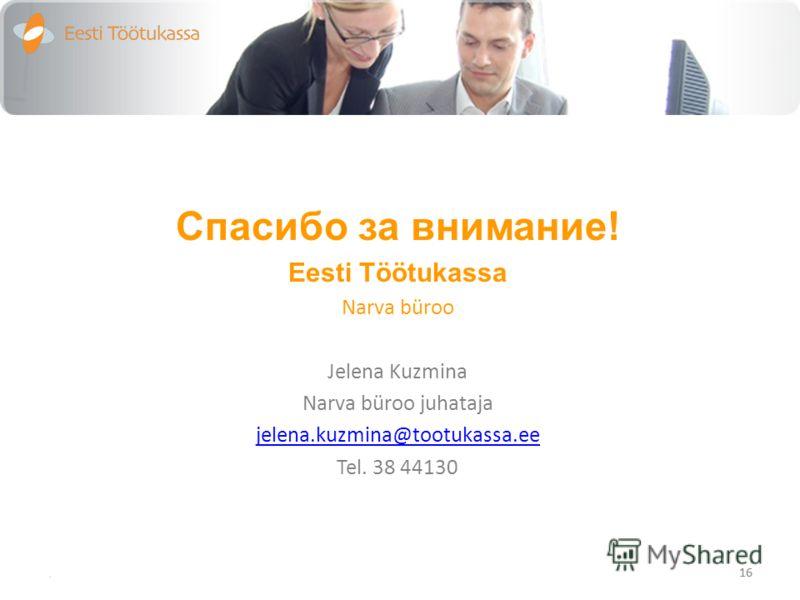 Спасибо за внимание! Eesti Töötukassa Narva büroo Jelena Kuzmina Narva büroo juhataja jelena.kuzmina@tootukassa.ee Tel. 38 44130. 16