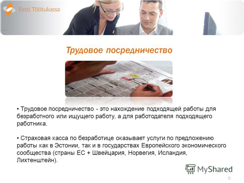 Трудовое посредничество 5 Трудовое посредничество - это нахождение подходящей работы для безработного или ищущего работу, а для работодателя подходящего работника. Страховая касса по безработице оказывает услуги по предложению работы как в Эстонии, т