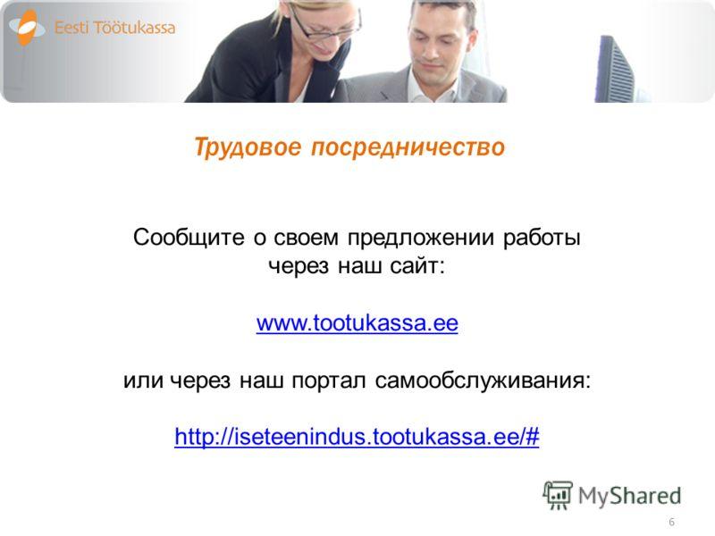 Трудовое посредничество 6 Сообщите о своем предложении работы через наш сайт: www.tootukassa.ee или через наш портал самообслуживания: http://iseteenindus.tootukassa.ee/#