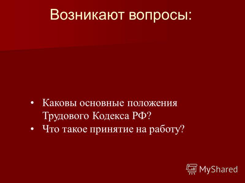Возникают вопросы: Каковы основные положения Трудового Кодекса РФ? Что такое принятие на работу?