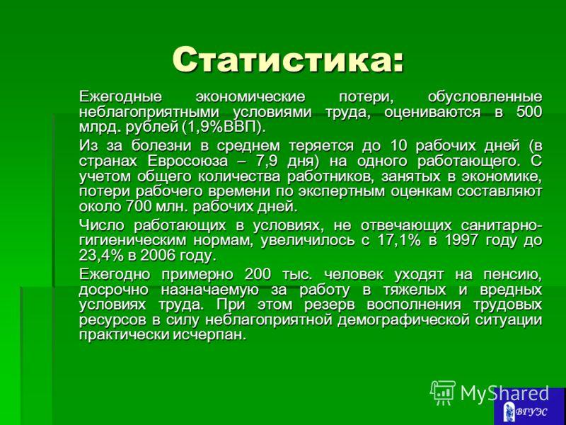 Статистика: Ежегодные экономические потери, обусловленные неблагоприятными условиями труда, оцениваются в 500 млрд. рублей (1,9%ВВП). Из за болезни в среднем теряется до 10 рабочих дней (в странах Евросоюза – 7,9 дня) на одного работающего. С учетом