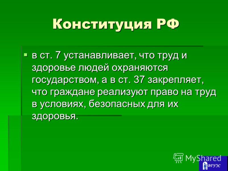 Конституция РФ в ст. 7 устанавливает, что труд и здоровье людей охраняются государством, а в ст. 37 закрепляет, что граждане реализуют право на труд в условиях, безопасных для их здоровья. в ст. 7 устанавливает, что труд и здоровье людей охраняются г