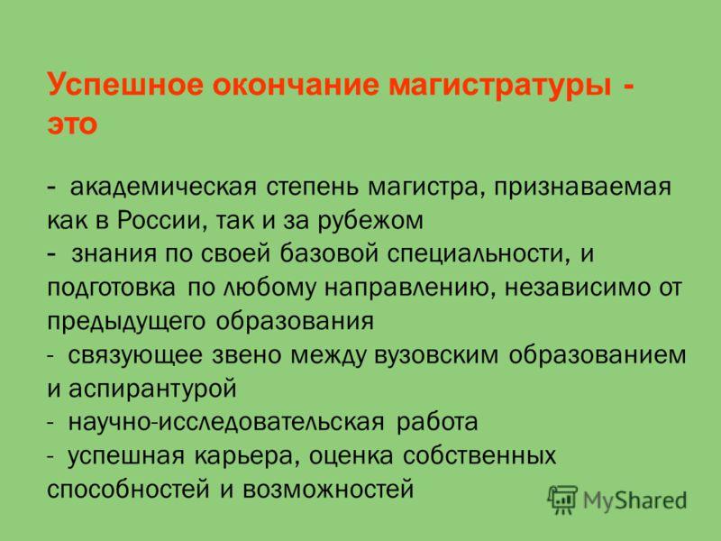 Успешное окончание магистратуры - это - академическая степень магистра, признаваемая как в России, так и за рубежом - знания по своей базовой специальности, и подготовка по любому направлению, независимо от предыдущего образования - связующее звено м