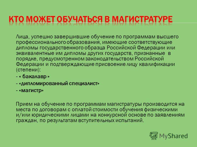 Лица, успешно завершившие обучение по программам высшего профессионального образования, имеющие соответствующие дипломы государственного образца Российской Федерации или эквивалентные им дипломы других государств, признанные в порядке, предусмотренно