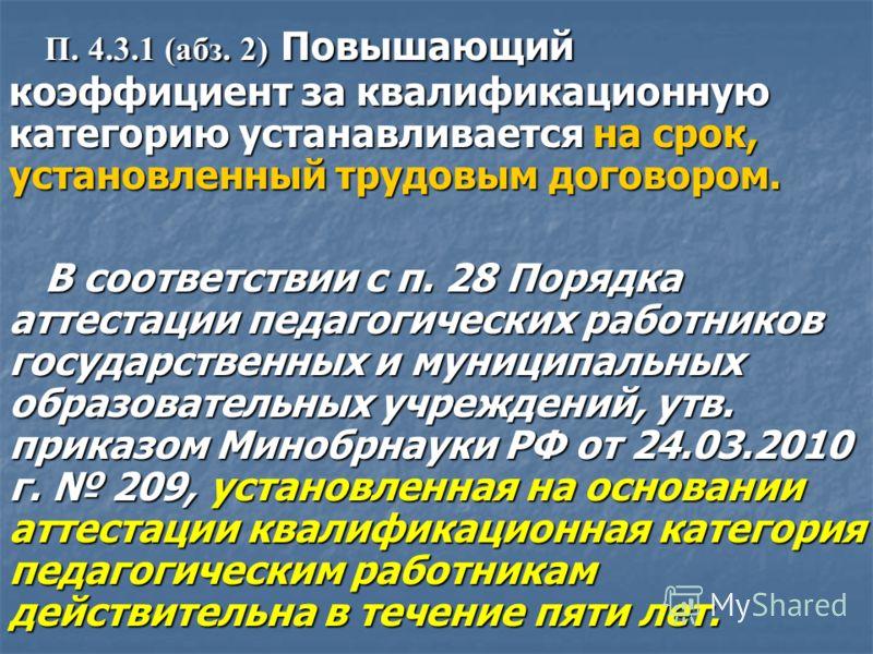 П. 4.3.1 (абз. 2) Повышающий коэффициент за квалификационную категорию устанавливается на срок, установленный трудовым договором. В соответствии с п. 28 Порядка аттестации педагогических работников государственных и муниципальных образовательных учре