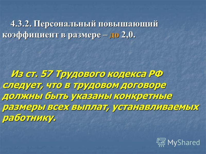 4.3.2. Персональный повышающий коэффициент в размере – до 2,0. Из ст. 57 Трудового кодекса РФ следует, что в трудовом договоре должны быть указаны конкретные размеры всех выплат, устанавливаемых работнику.