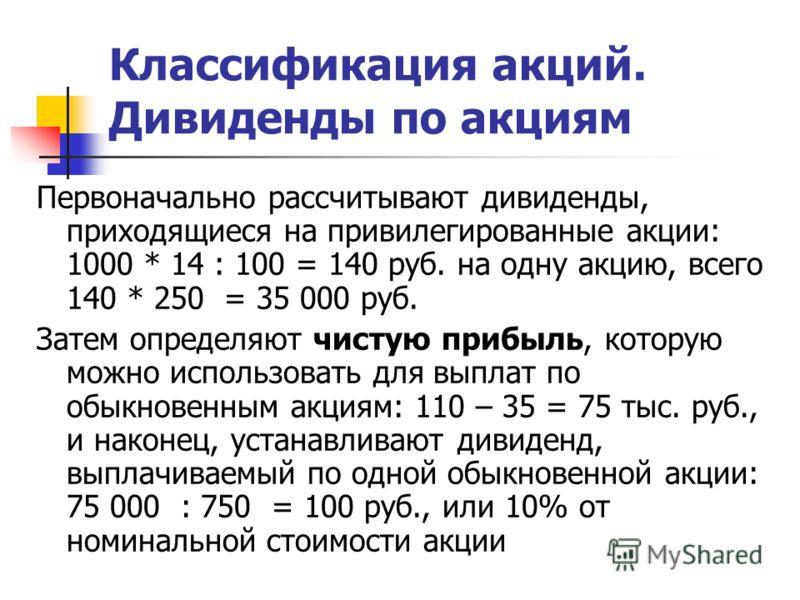 Классификация акций. Дивиденды по акциям Первоначально рассчитывают дивиденды, приходящиеся на привилегированные акции: 1000 * 14 : 100 = 140 руб. на одну акцию, всего 140 * 250 = 35 000 руб. Затем определяют чистую прибыль, которую можно использоват