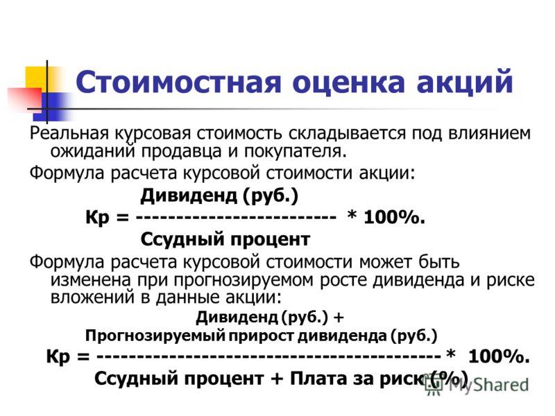 Стоимостная оценка акций Реальная курсовая стоимость складывается под влиянием ожиданий продавца и покупателя. Формула расчета курсовой стоимости акции: Дивиденд (руб.) Кр = ------------------------- * 100%. Ссудный процент Формула расчета курсовой с