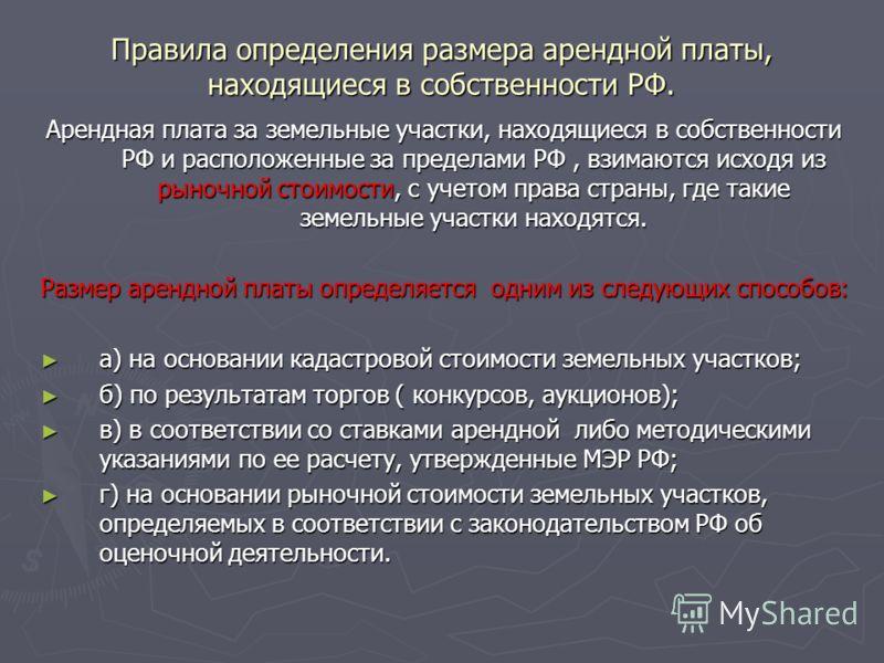 Правила определения размера арендной платы, находящиеся в собственности РФ. Арендная плата за земельные участки, находящиеся в собственности РФ и расположенные за пределами РФ, взимаются исходя из рыночной стоимости, с учетом права страны, где такие