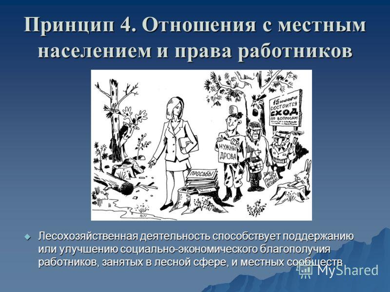 Принцип 4. Отношения с местным населением и права работников Лесохозяйственная деятельность способствует поддержанию или улучшению социально-экономического благополучия работников, занятых в лесной сфере, и местных сообществ Лесохозяйственная деятель