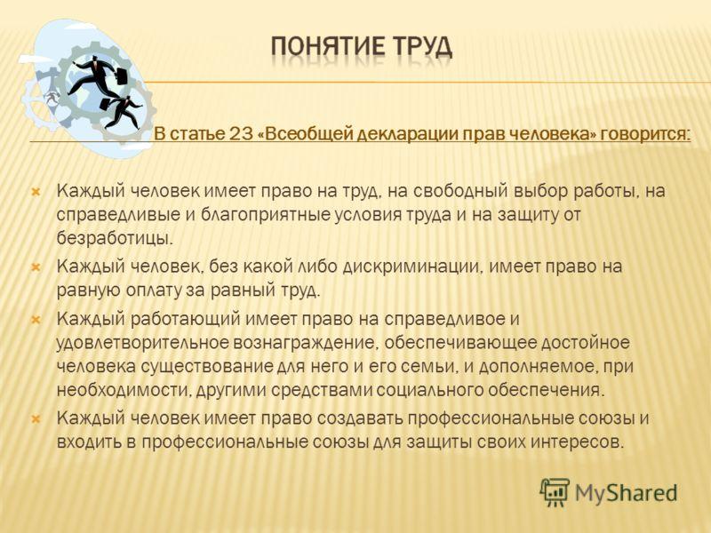 В статье 23 «Всеобщей декларации прав человека» говорится: Каждый человек имеет право на труд, на свободный выбор работы, на справедливые и благоприятные условия труда и на защиту от безработицы. Каждый человек, без какой либо дискриминации, имеет пр