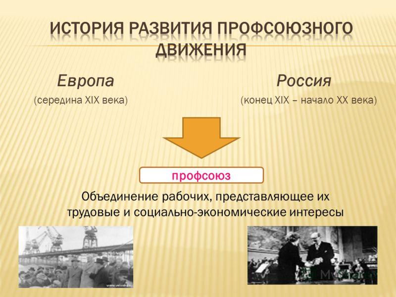 Европа Россия (середина XIX века) (конец XIX – начало XX века) Объединение рабочих, представляющее их трудовые и социально-экономические интересы профсоюз