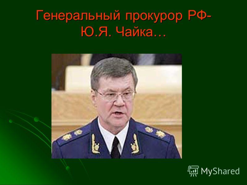 Генеральный прокурор РФ- Ю.Я. Чайка…
