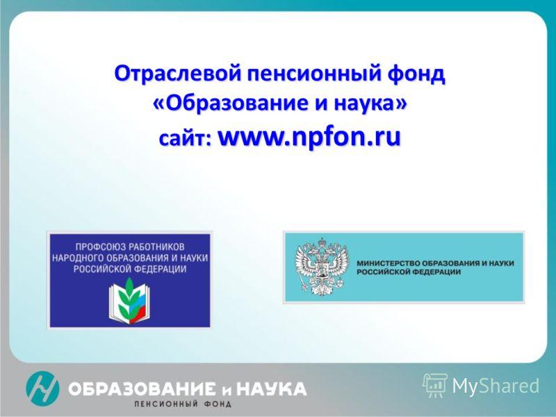 Отраслевой пенсионный фонд «Образование и наука» сайт: www.npfon.ru