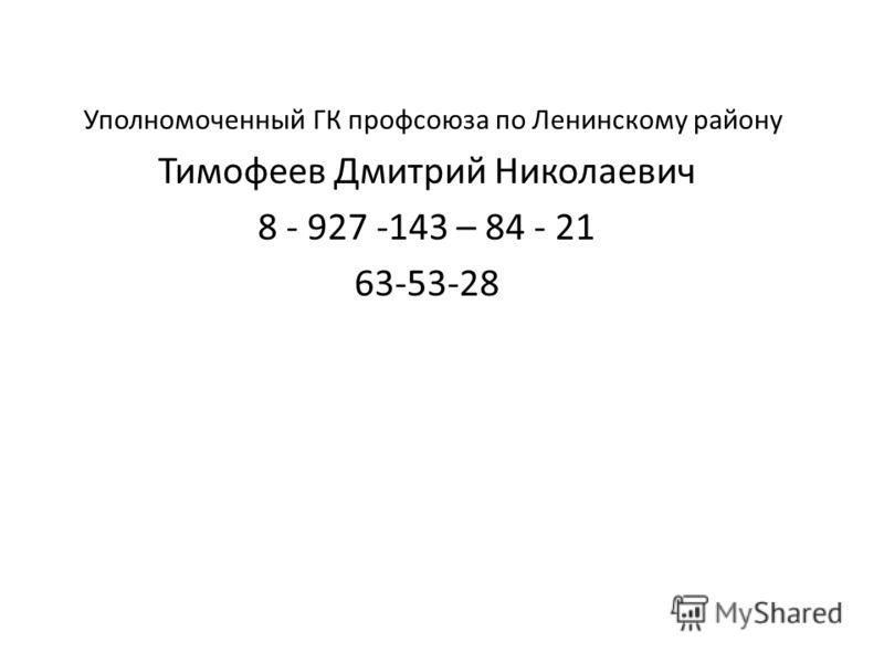 Уполномоченный ГК профсоюза по Ленинскому району Тимофеев Дмитрий Николаевич 8 - 927 -143 – 84 - 21 63-53-28