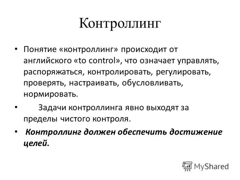 Контроллинг Понятие «контроллинг» происходит от английского «to control», что означает управлять, распоряжаться, контролировать, регулировать, проверять, настраивать, обусловливать, нормировать. Задачи контроллинга явно выходят за пределы чистого кон
