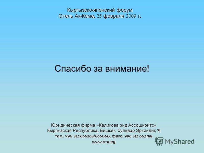 Юридическая фирма « Каликова энд Ассошиэйтс » Кыргызская Республика, Бишкек, бульвар Эркиндик 71 тел.: 996 312 666363/666060, факс : 996 312 662788 www.k-a.kg Спасибо за внимание! Кыргызско - японский форум Отель Ак - Кеме, 25 февраля 2009 г.