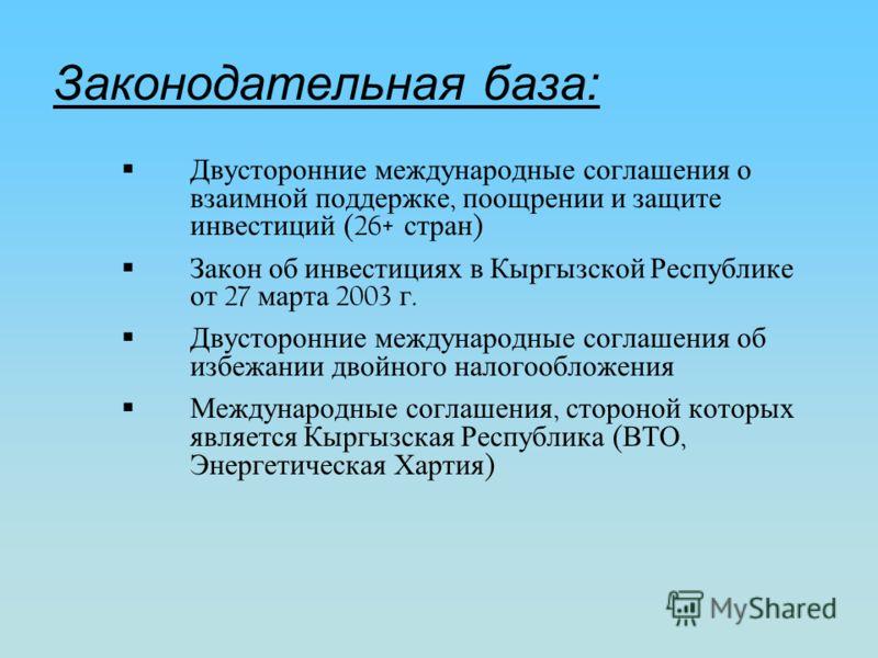 Законодательная база: Двусторонние международные соглашения о взаимной поддержке, поощрении и защите инвестиций (26+ стран ) Закон об инвестициях в Кыргызской Республике от 27 марта 2003 г. Двусторонние международные соглашения об избежании двойного