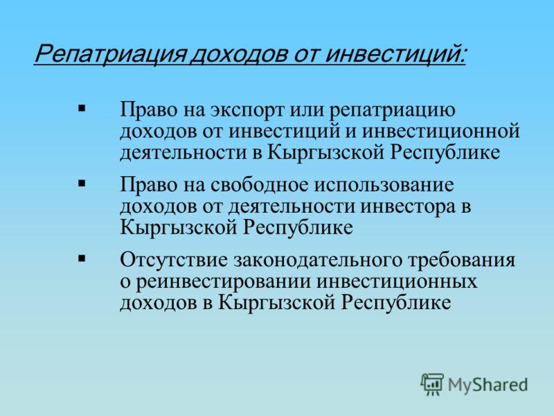 Репатриация доходов от инвестиций: Право на экспорт или репатриацию доходов от инвестиций и инвестиционной деятельности в Кыргызской Республике Право на свободное использование доходов от деятельности инвестора в Кыргызской Республике Отсутствие зако