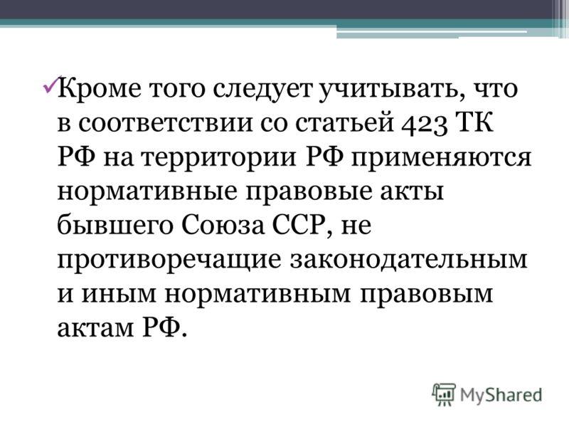 Кроме того следует учитывать, что в соответствии со статьей 423 ТК РФ на территории РФ применяются нормативные правовые акты бывшего Союза ССР, не противоречащие законодательным и иным нормативным правовым актам РФ.
