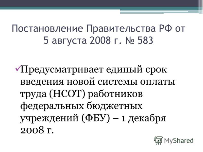 Постановление Правительства РФ от 5 августа 2008 г. 583 Предусматривает единый срок введения новой системы оплаты труда (НСОТ) работников федеральных бюджетных учреждений (ФБУ) – 1 декабря 2008 г.
