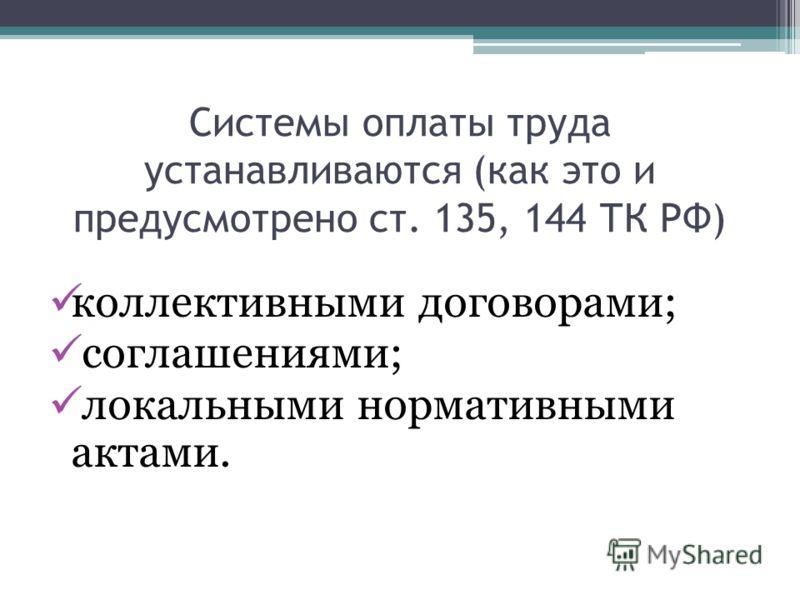 Системы оплаты труда устанавливаются (как это и предусмотрено ст. 135, 144 ТК РФ) коллективными договорами; соглашениями; локальными нормативными актами.