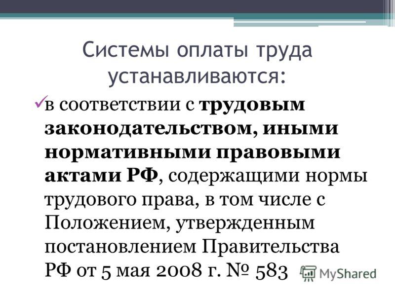 Системы оплаты труда устанавливаются: в соответствии с трудовым законодательством, иными нормативными правовыми актами РФ, содержащими нормы трудового права, в том числе с Положением, утвержденным постановлением Правительства РФ от 5 мая 2008 г. 583
