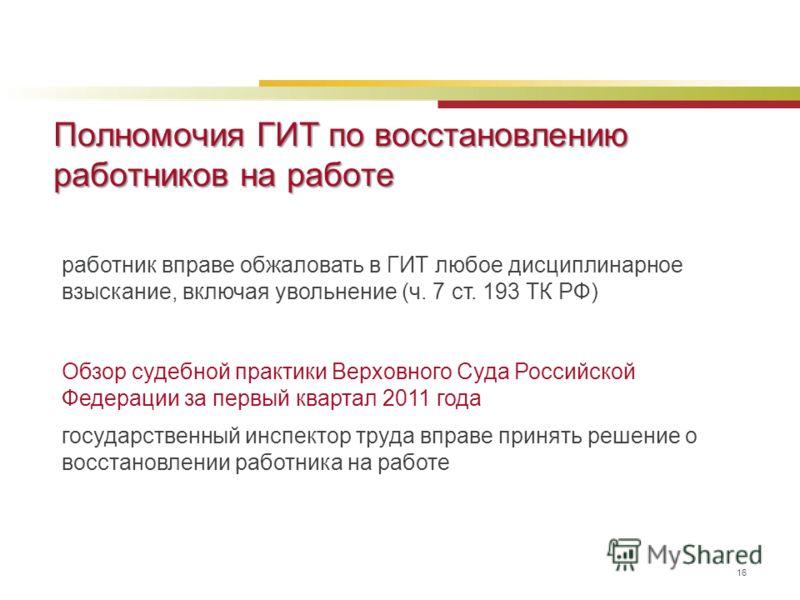 Полномочия ГИТ по восстановлению работников на работе 16 работник вправе обжаловать в ГИТ любое дисциплинарное взыскание, включая увольнение (ч. 7 ст. 193 ТК РФ) Обзор судебной практики Верховного Суда Российской Федерации за первый квартал 2011 года