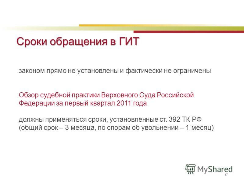 Сроки обращения в ГИТ 17 законом прямо не установлены и фактически не ограничены Обзор судебной практики Верховного Суда Российской Федерации за первый квартал 2011 года должны применяться сроки, установленные ст. 392 ТК РФ (общий срок – 3 месяца, по