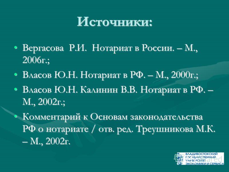 Источники: Вергасова Р.И. Нотариат в России. – М., 2006г.;Вергасова Р.И. Нотариат в России. – М., 2006г.; Власов Ю.Н. Нотариат в РФ. – М., 2000г.;Власов Ю.Н. Нотариат в РФ. – М., 2000г.; Власов Ю.Н. Калинин В.В. Нотариат в РФ. – М., 2002г.;Власов Ю.Н